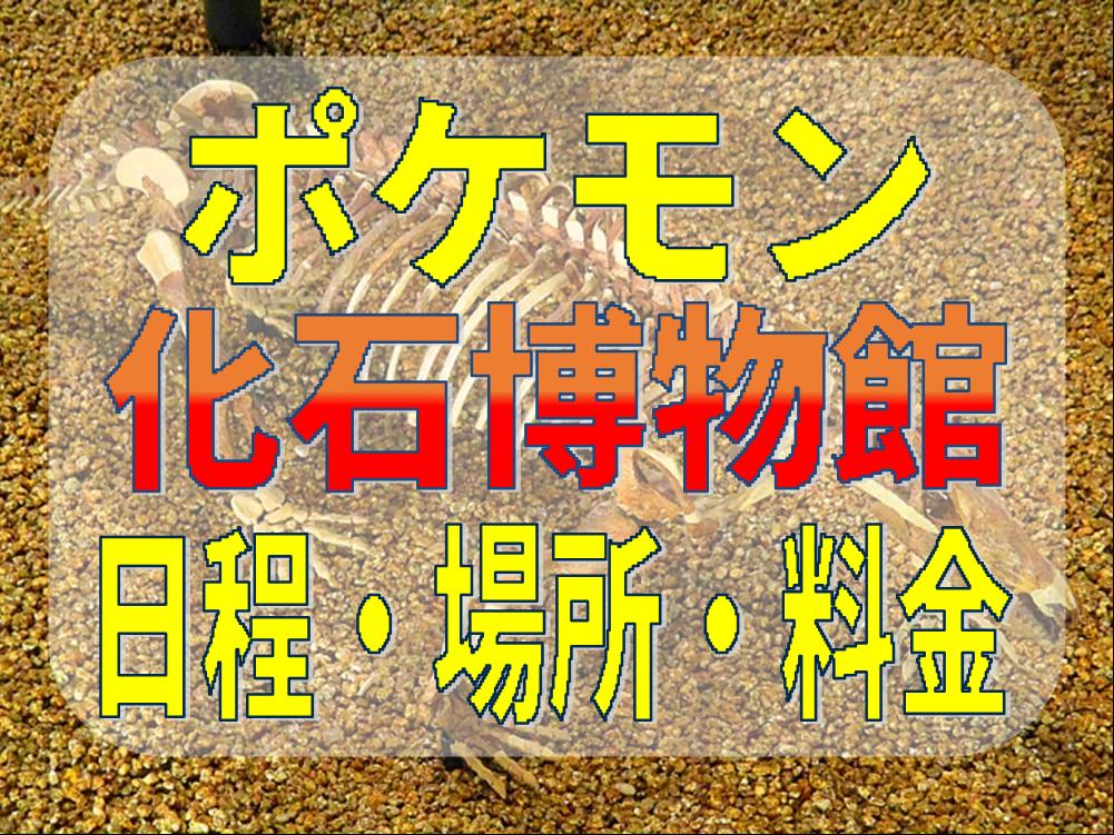 ポケモン化石博物館の日程や場所と混雑予想は?入場料金やチケット等購入方法も!