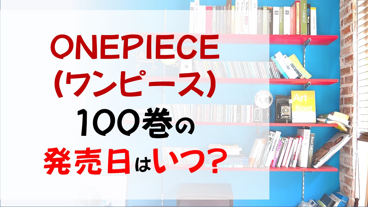 ONEPIECEの最新刊100巻の発売日はいつ?記念すべき冒頭はサンジの情けない叫び?
